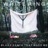 White Ring - Black Earth That Made Me