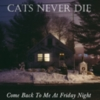 Cats Never Die - Come Back To Me At Friday Night