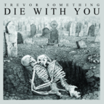 Trevor Something - Die With You